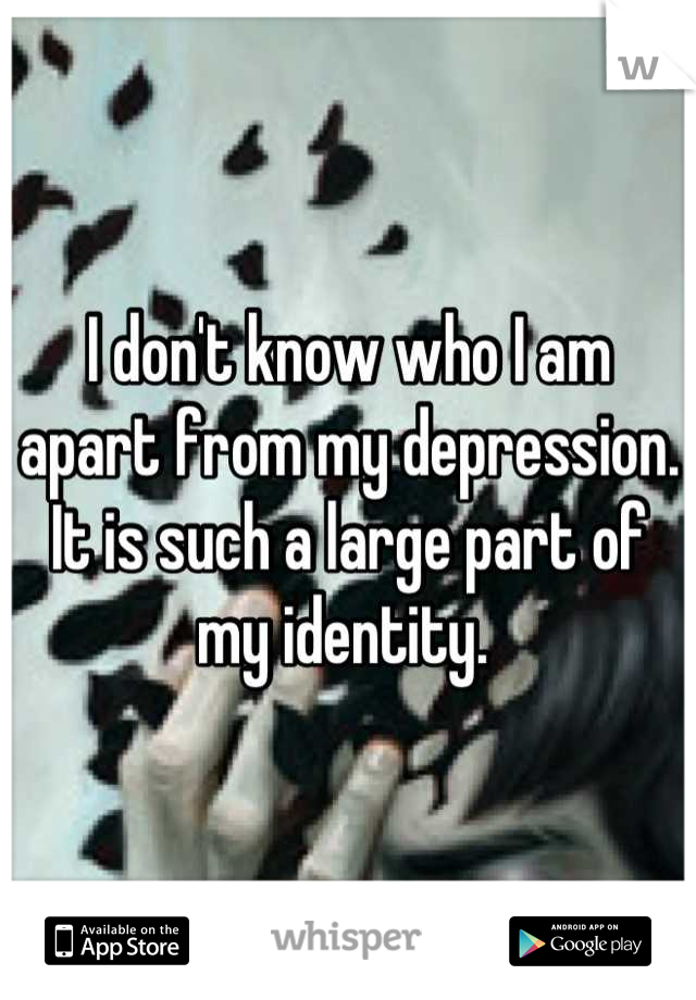 I don't know who I am apart from my depression. It is such a large part of my identity.