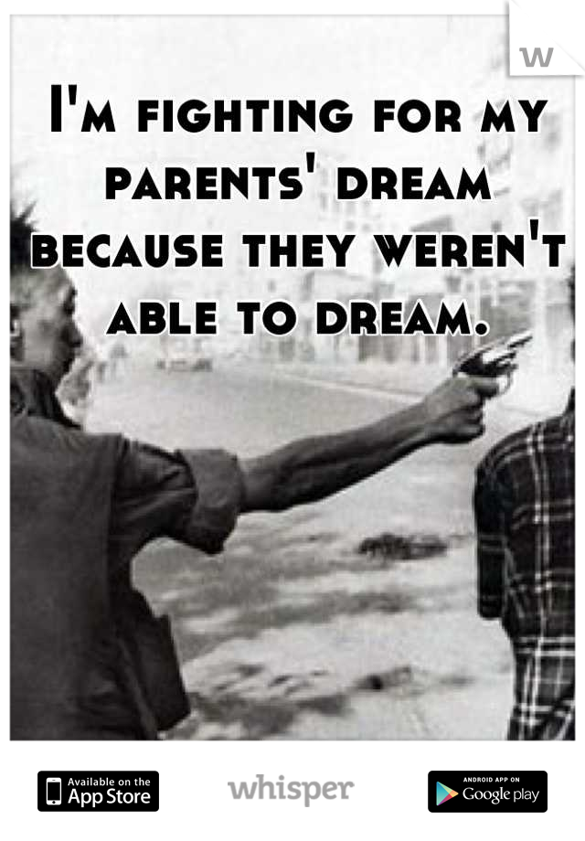 I'm fighting for my parents' dream because they weren't able to dream.