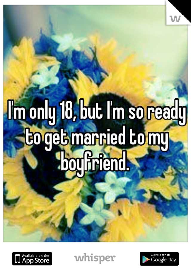I'm only 18, but I'm so ready to get married to my boyfriend.
