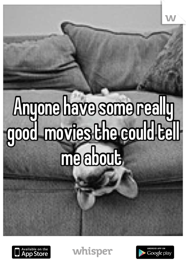 Anyone have some really good  movies the could tell me about
