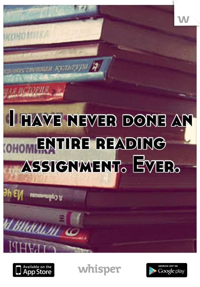 I have never done an entire reading assignment. Ever.