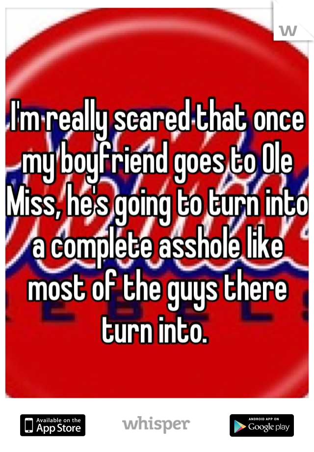 I'm really scared that once my boyfriend goes to Ole Miss, he's going to turn into a complete asshole like most of the guys there turn into.