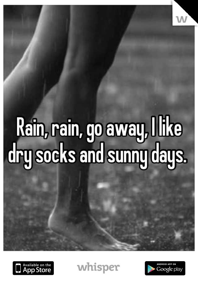 Rain, rain, go away, I like dry socks and sunny days.