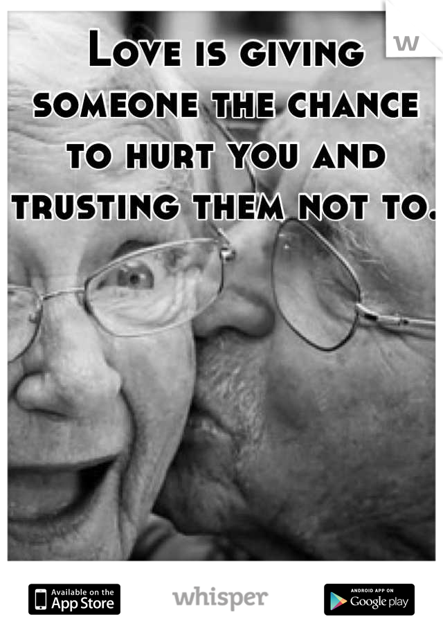 Love is giving someone the chance to hurt you and trusting them not to.