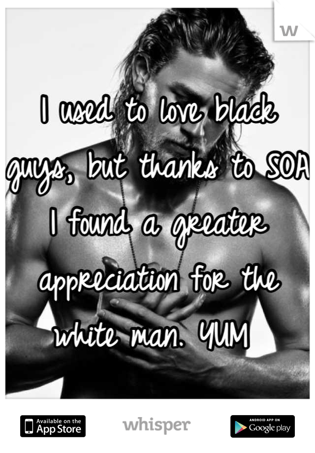I used to love black guys, but thanks to SOA I found a greater appreciation for the white man. YUM