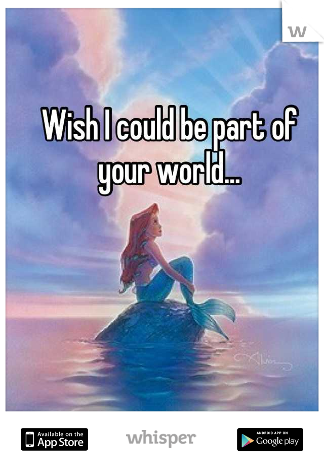 Wish I could be part of your world...