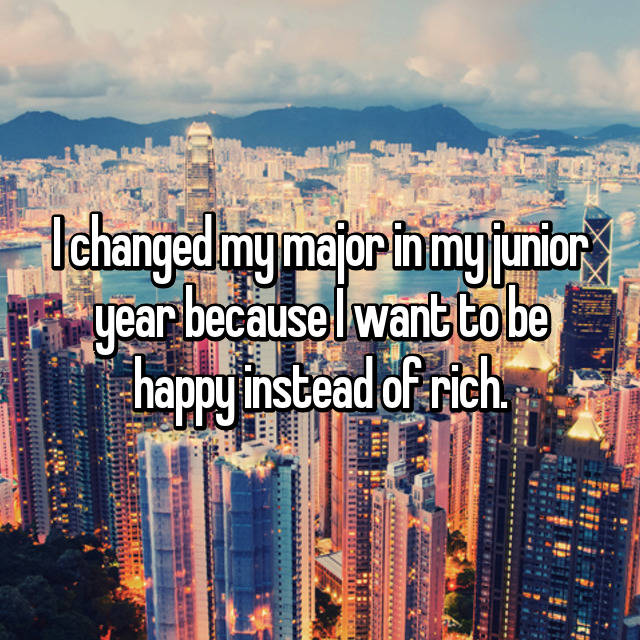 I changed my major in my junior year because I want to be happy instead of rich.