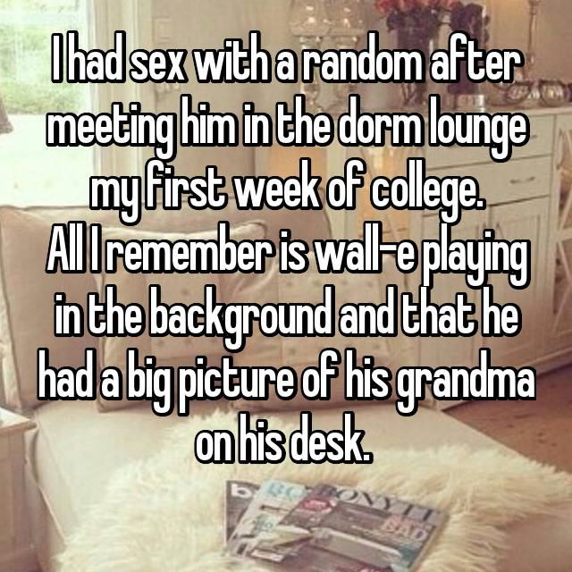 I had sex with a random after meeting him in the dorm lounge my first week of college. All I remember is wall-e playing in the background and that he had a big picture of his grandma on his desk.