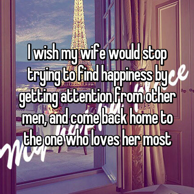 I wish my wife would stop trying to find happiness by getting attention from other men, and come back home to the one who loves her most