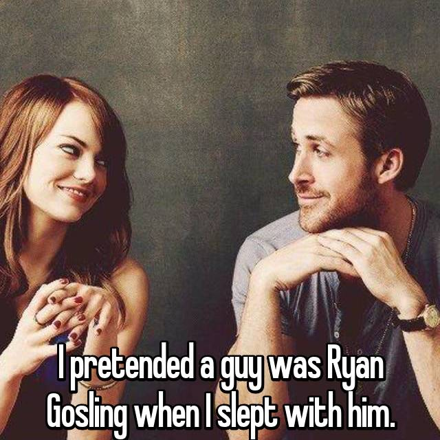 I pretended a guy was Ryan Gosling when I slept with him.