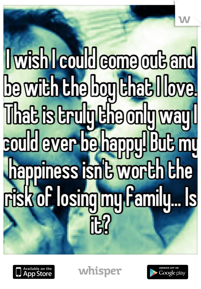I wish I could come out and be with the boy that I love. That is truly the only way I could ever be happy! But my happiness isn't worth the risk of losing my family... Is it?