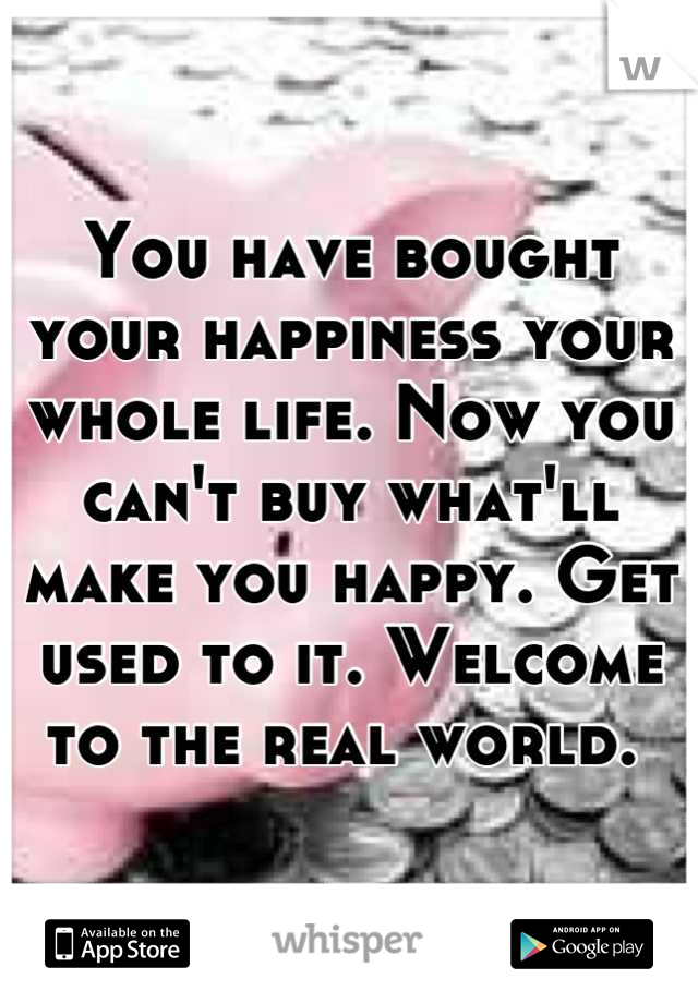 You have bought your happiness your whole life. Now you can't buy what'll make you happy. Get used to it. Welcome to the real world.