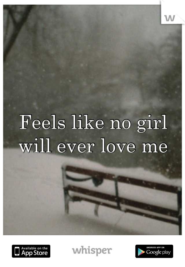 Feels like no girl will ever love me