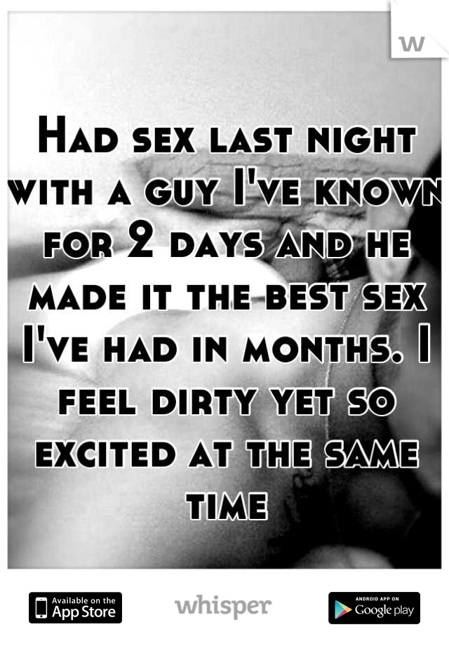 Had sex last night with a guy I've known for 2 days and he made it the best sex I've had in months. I feel dirty yet so excited at the same time