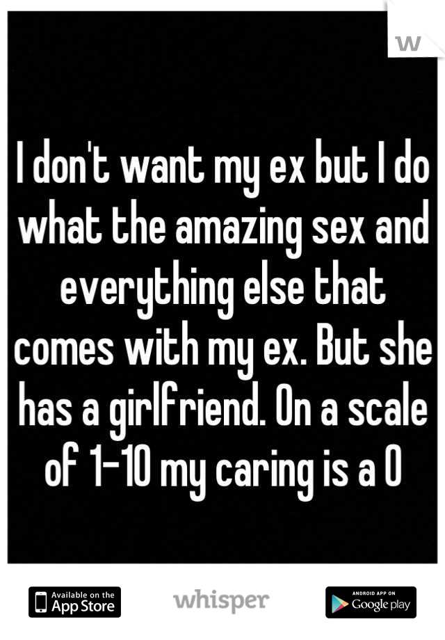 I don't want my ex but I do what the amazing sex and everything else that comes with my ex. But she has a girlfriend. On a scale of 1-10 my caring is a 0