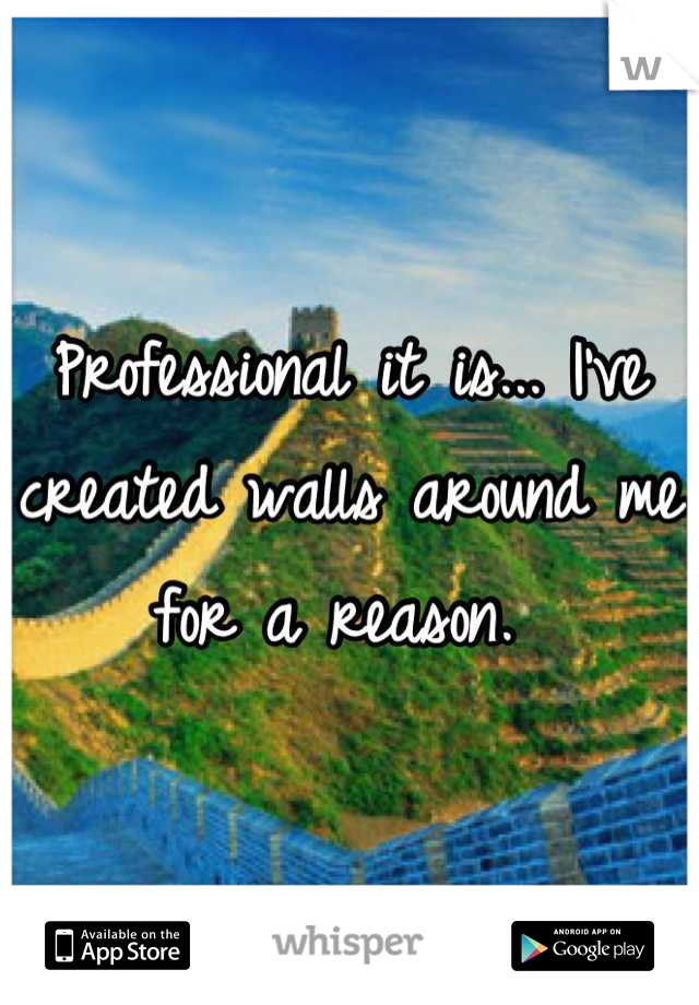 Professional it is... I've created walls around me for a reason.