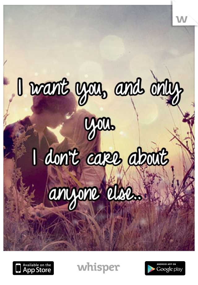 I want you, and only you.  I don't care about anyone else..