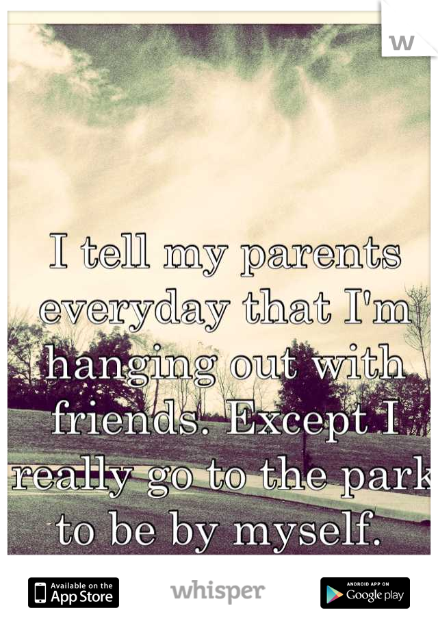 I tell my parents everyday that I'm hanging out with friends. Except I really go to the park to be by myself.