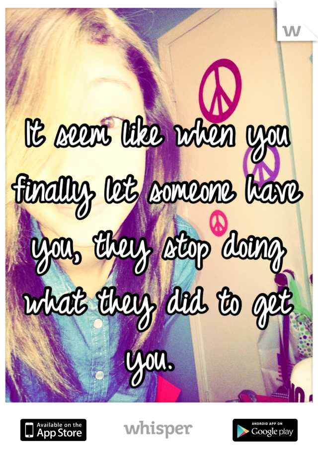 It seem like when you finally let someone have you, they stop doing what they did to get you.