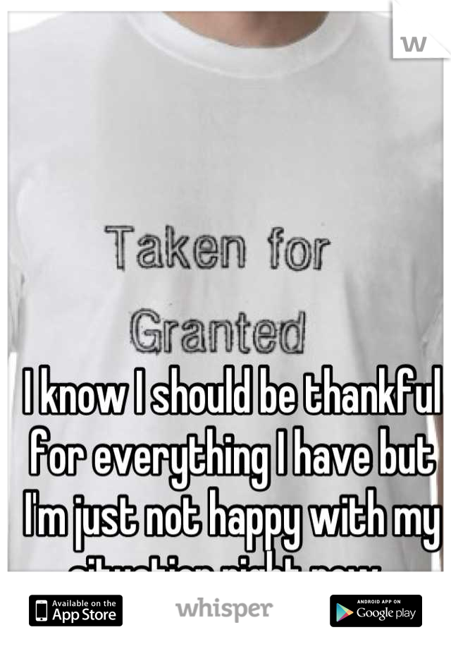 I know I should be thankful for everything I have but I'm just not happy with my situation right now.
