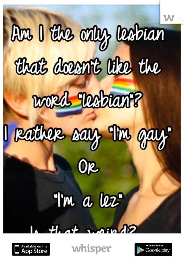 """Am I the only lesbian that doesn't like the word """"lesbian""""?  I rather say """"I'm gay"""" Or """"I'm a lez"""" Is that weird?"""