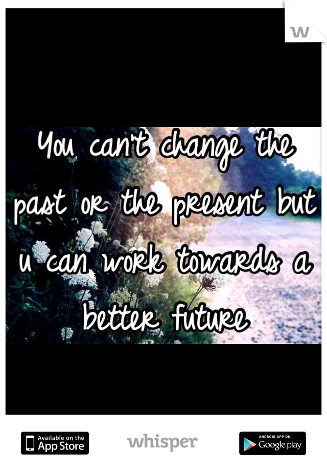 You can't change the past or the present but u can work towards a better future