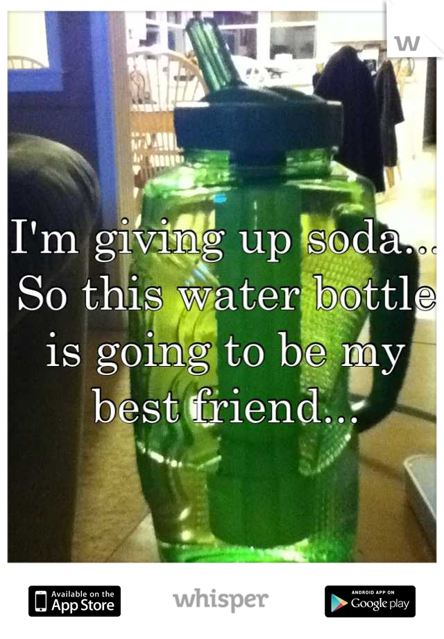 I'm giving up soda... So this water bottle is going to be my best friend...