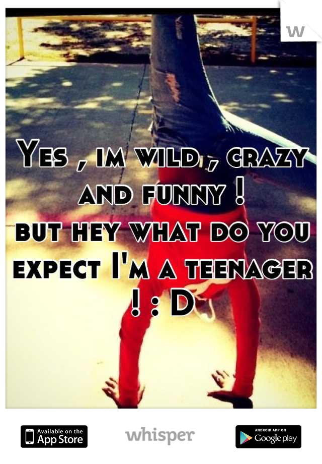 Yes , im wild , crazy and funny !  but hey what do you expect I'm a teenager ! : D