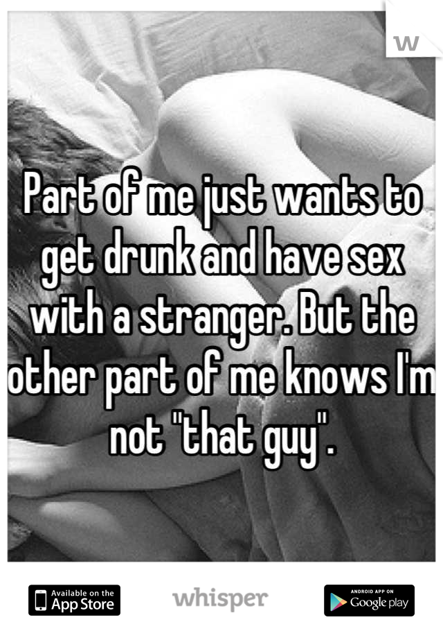 "Part of me just wants to get drunk and have sex with a stranger. But the other part of me knows I'm not ""that guy""."