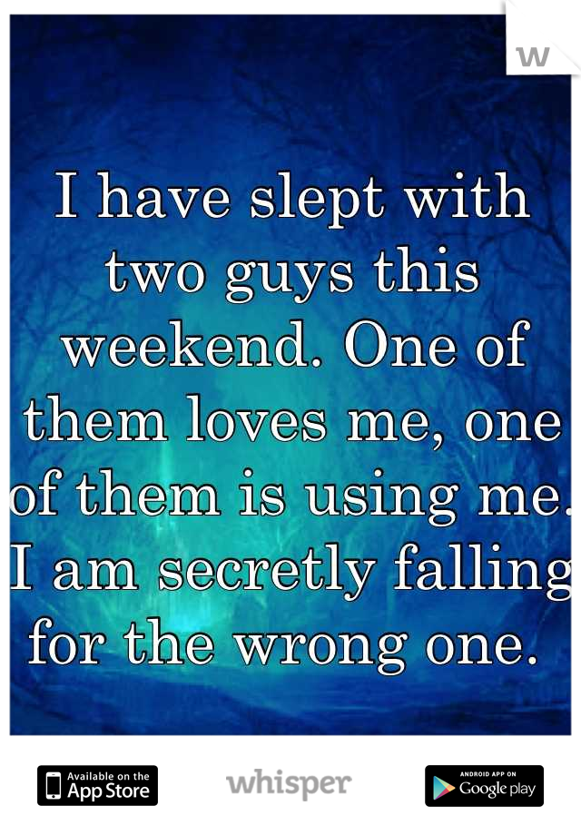 I have slept with two guys this weekend. One of them loves me, one of them is using me. I am secretly falling for the wrong one.