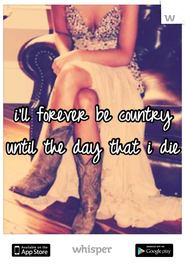 i'll forever be country until the day that i die