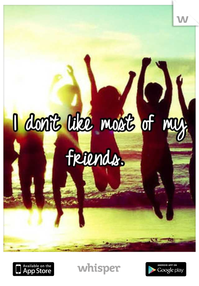 I don't like most of my friends.