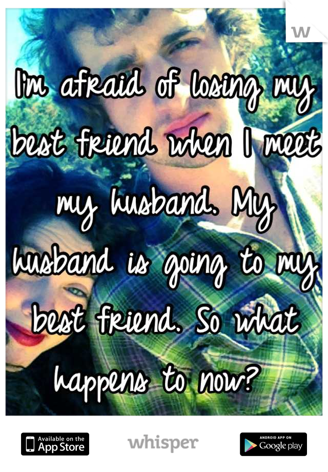 I'm afraid of losing my best friend when I meet my husband. My husband is going to my best friend. So what happens to now?