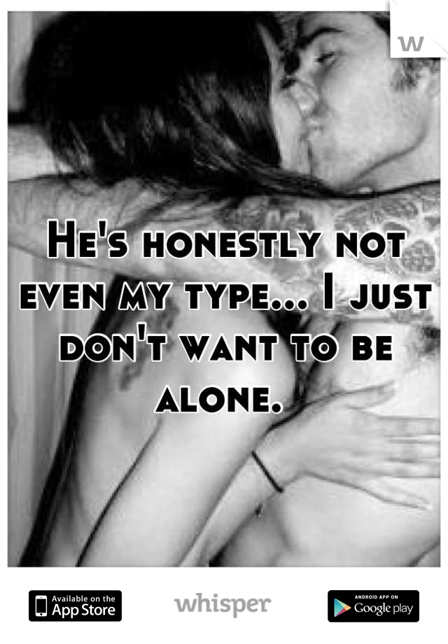 He's honestly not even my type... I just don't want to be alone.