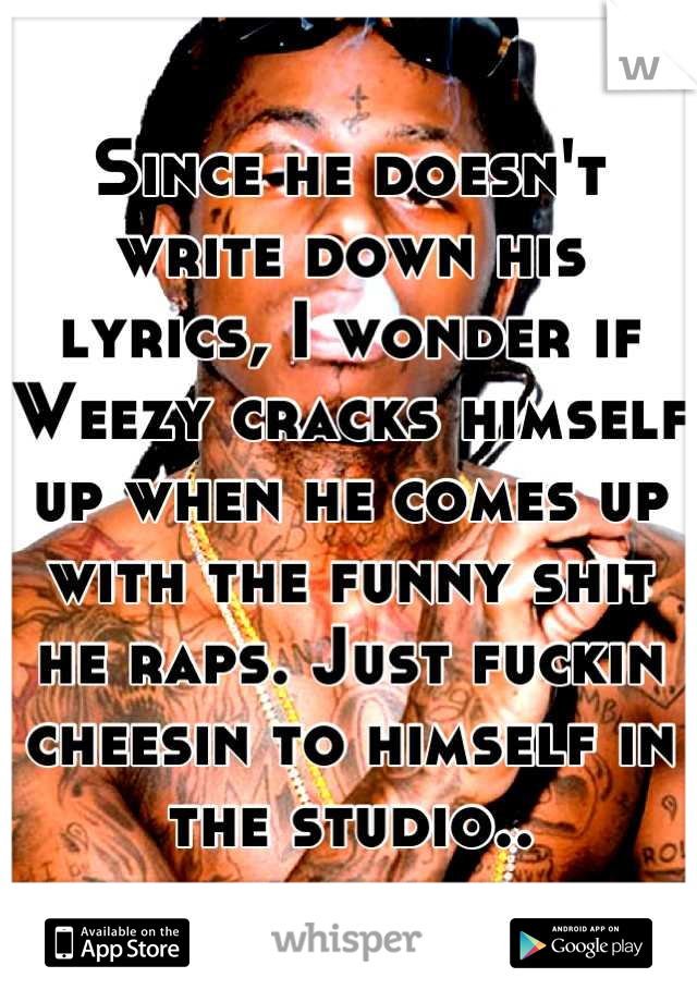 Since he doesn't write down his lyrics, I wonder if Weezy cracks himself up when he comes up with the funny shit he raps. Just fuckin cheesin to himself in the studio..