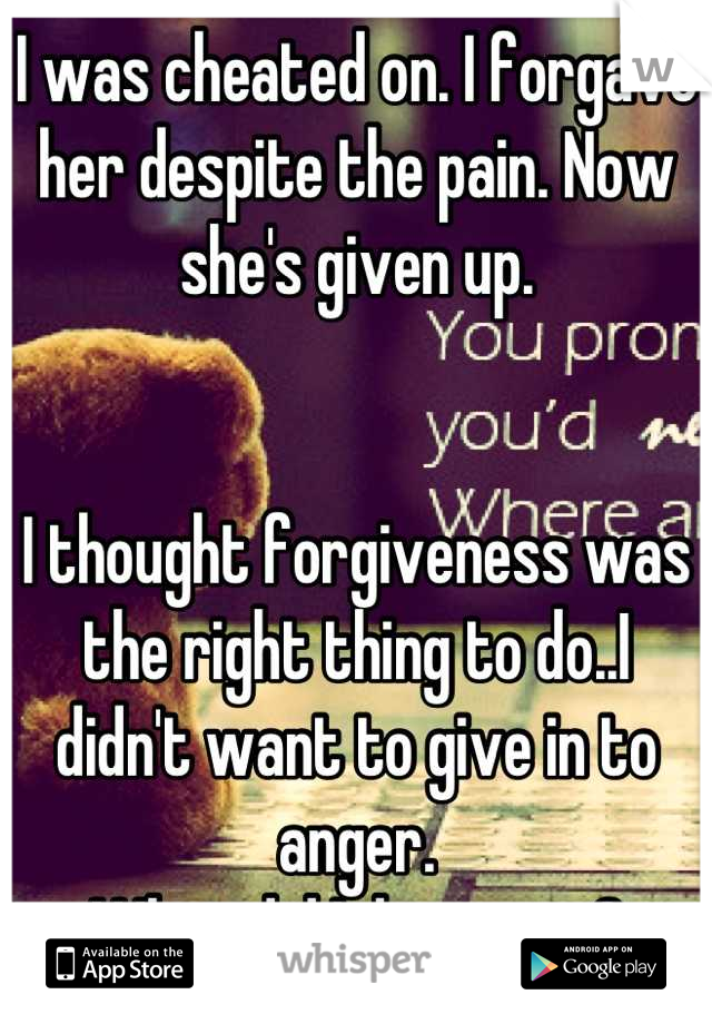 I was cheated on. I forgave her despite the pain. Now she's given up.   I thought forgiveness was the right thing to do..I didn't want to give in to anger. What did I do wrong?