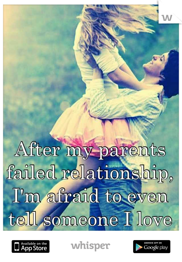 After my parents failed relationship, I'm afraid to even tell someone I love them.