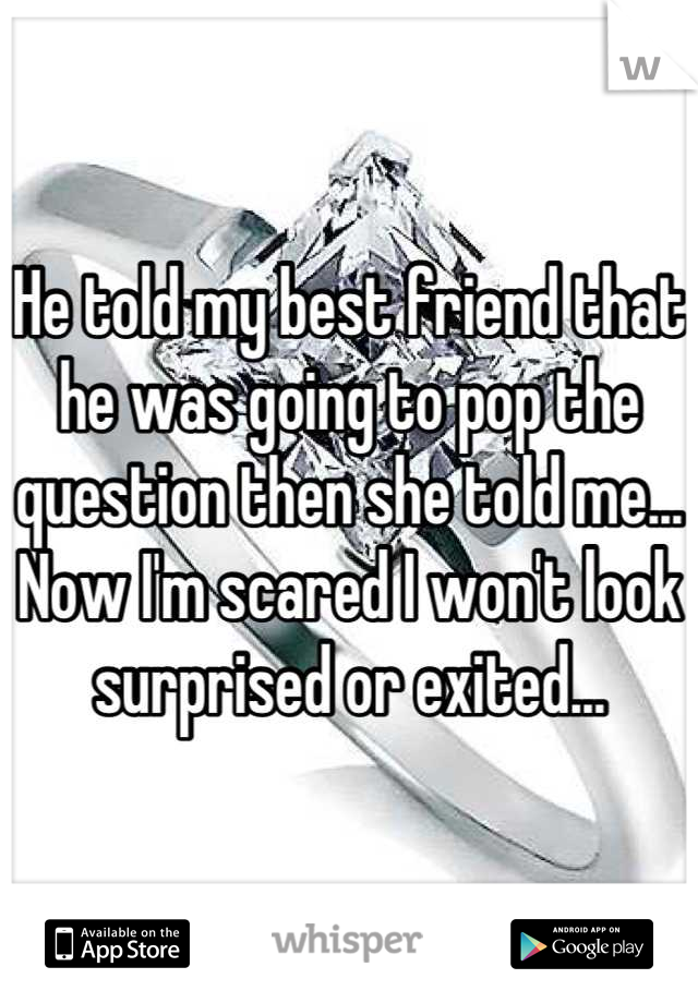 He told my best friend that he was going to pop the question then she told me... Now I'm scared I won't look surprised or exited...
