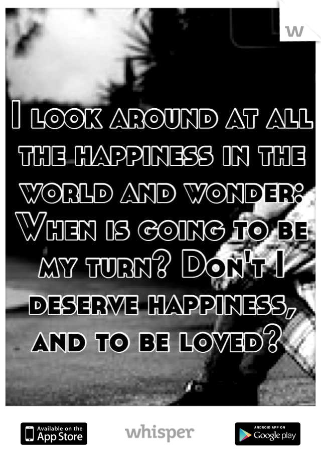 I look around at all the happiness in the world and wonder: When is going to be my turn? Don't I deserve happiness, and to be loved?