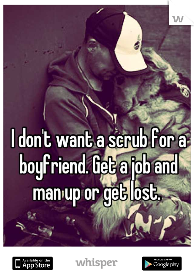 I don't want a scrub for a boyfriend. Get a job and man up or get lost.