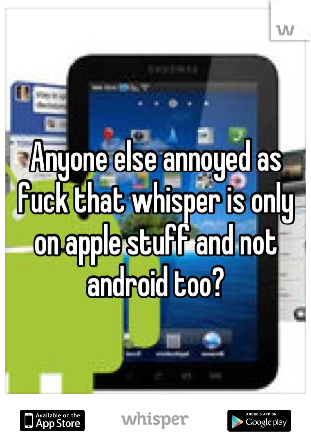 Anyone else annoyed as fuck that whisper is only on apple stuff and not android too?