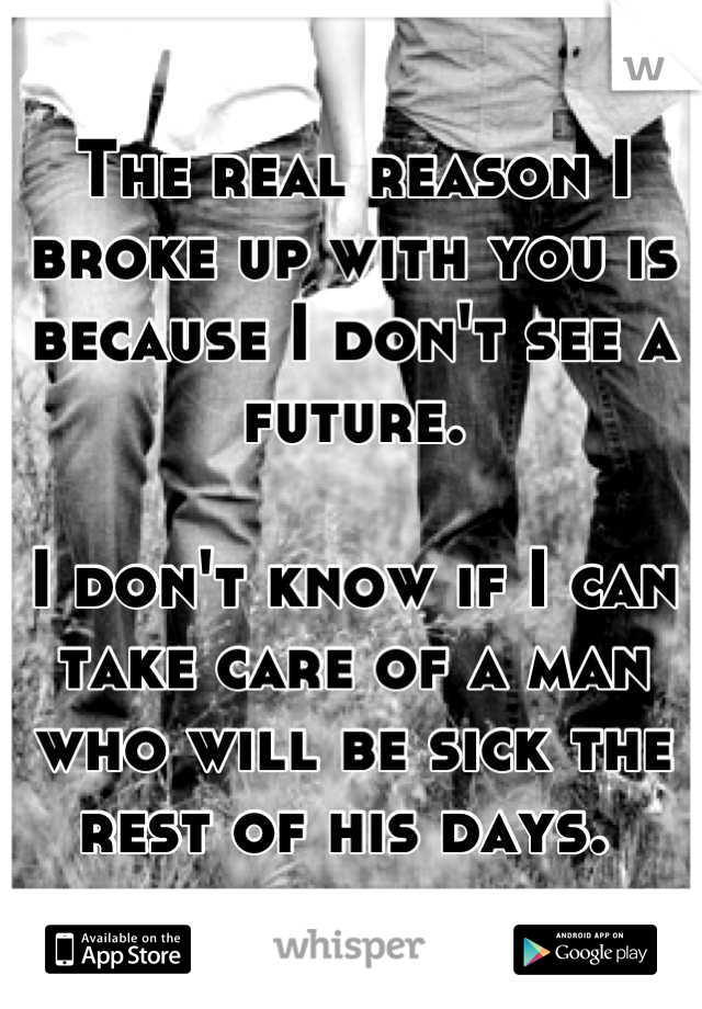 The real reason I broke up with you is because I don't see a future.  I don't know if I can take care of a man who will be sick the rest of his days.