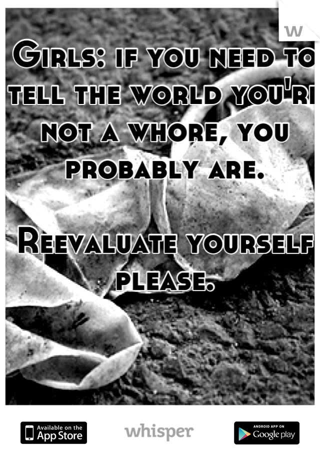 Girls: if you need to tell the world you're not a whore, you probably are.   Reevaluate yourself please.
