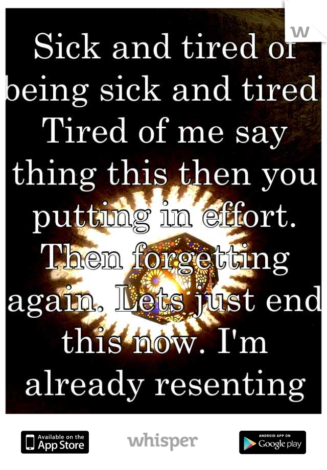 Sick and tired of being sick and tired. Tired of me say thing this then you putting in effort. Then forgetting again. Lets just end this now. I'm already resenting you.
