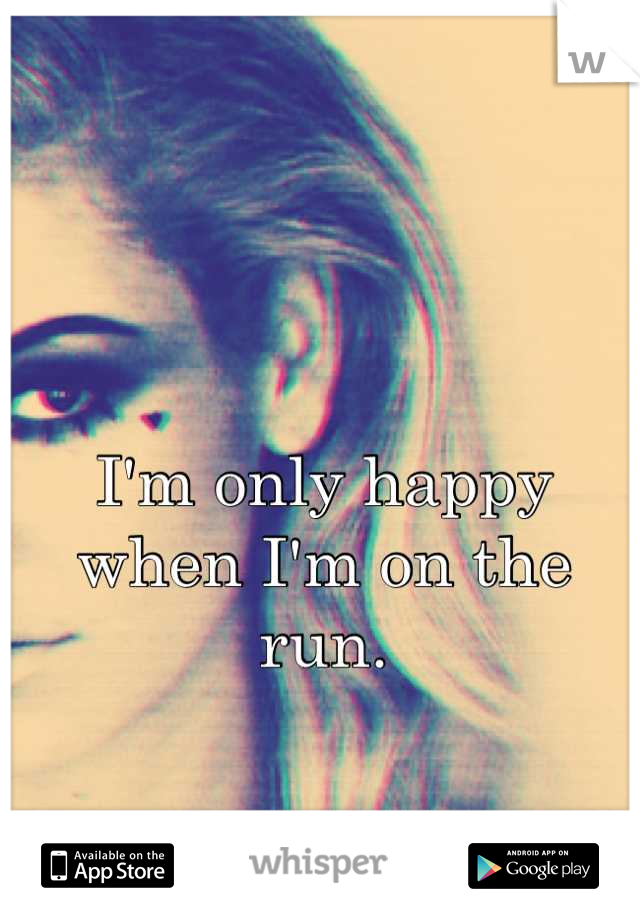 I'm only happy  when I'm on the run.