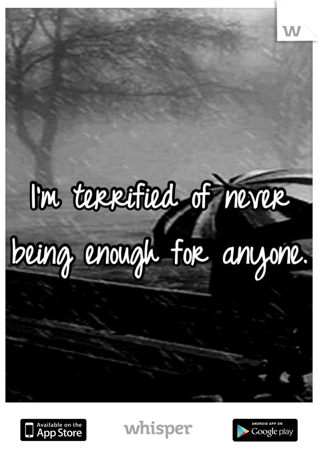I'm terrified of never being enough for anyone.