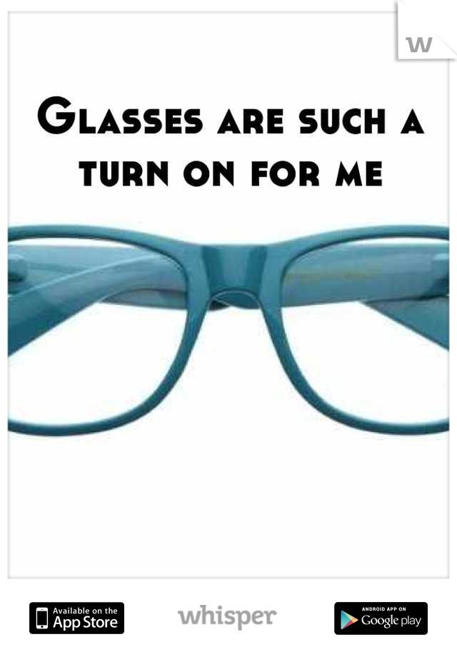 Glasses are such a turn on for me