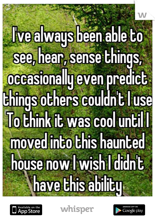 I've always been able to see, hear, sense things, occasionally even predict things others couldn't I use To think it was cool until I moved into this haunted house now I wish I didn't have this ability