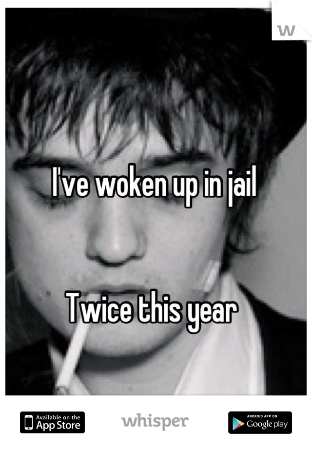 I've woken up in jail   Twice this year