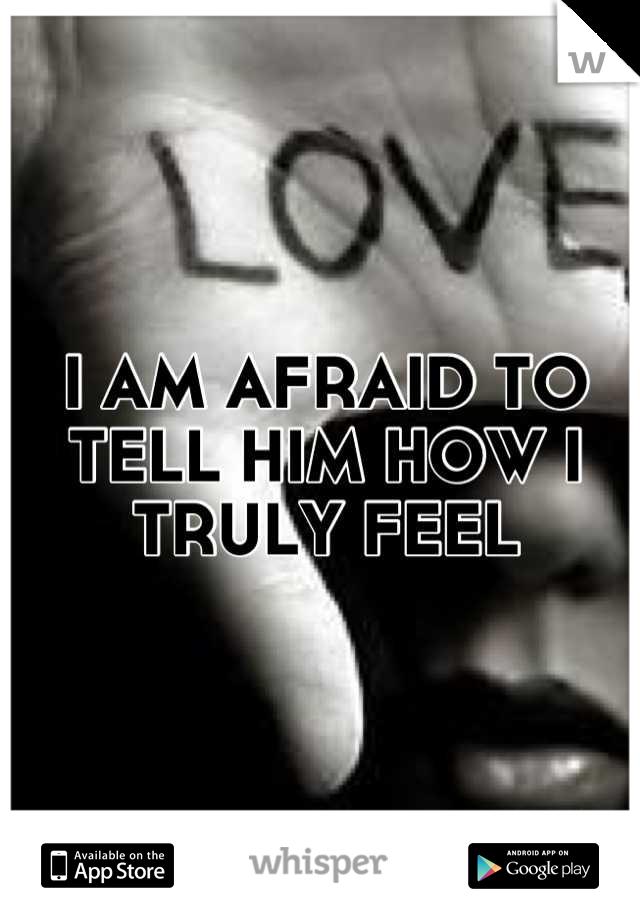 I AM AFRAID TO TELL HIM HOW I TRULY FEEL